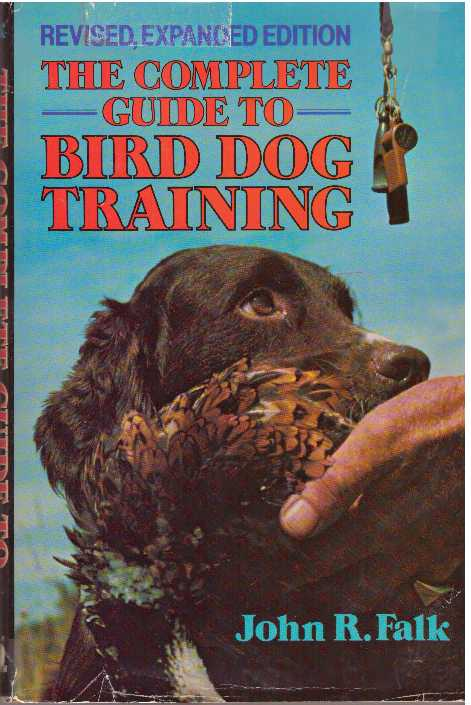 THE COMPLETE GUIDE TO BIRD DOG TRAINING. John R. Falk.