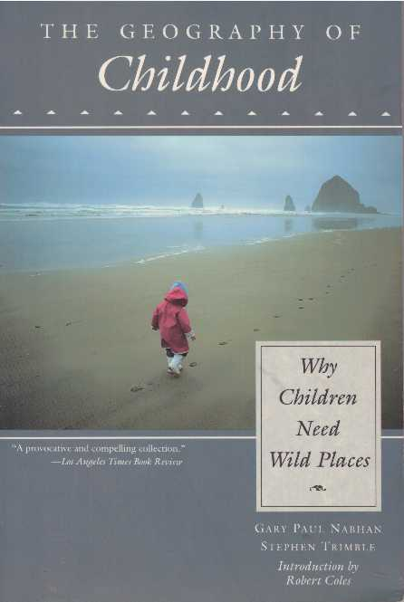 THE GEOGRAPHY OF CHILDHOOD.; Why Children Need Wild Places. Gary Nabhan, Stephen Trimble.