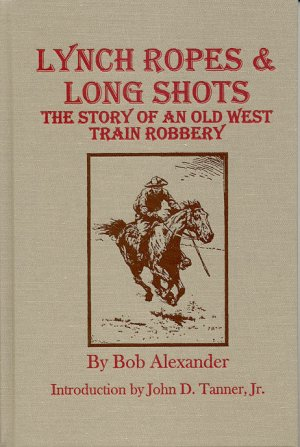 LYNCH ROPES & LONG SHOTS.; The True Story of an Old West Train Robbery. Bob Alexander.