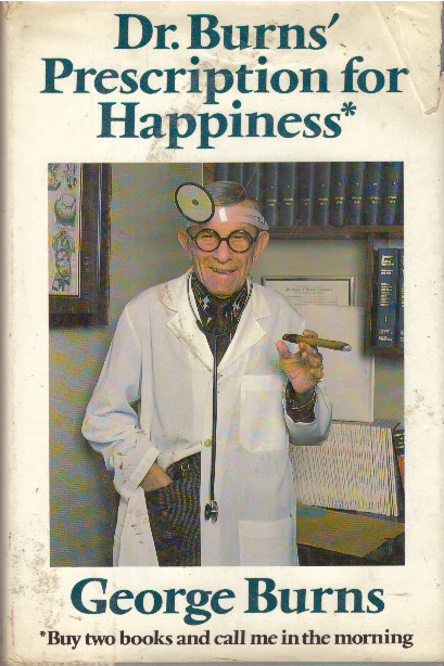 DR. BURNS' PRESCRIPTION FOR HAPPINESS*; *Buy Two Books and Call Me in the Morning. George Burns.