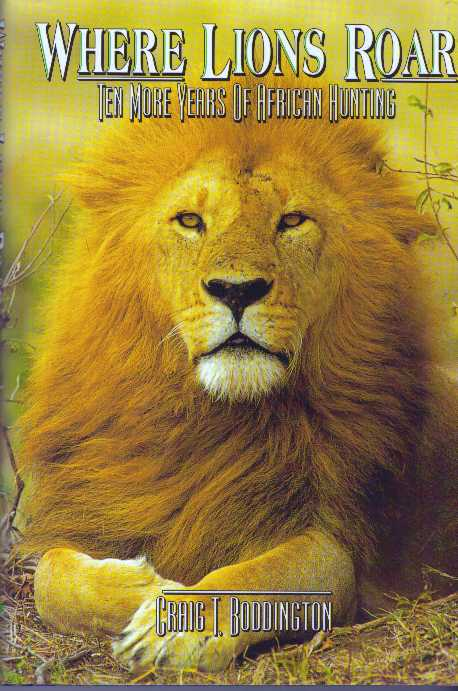 WHERE LIONS ROAR; Ten More Years of African Hunting. Craig T. Boddington.