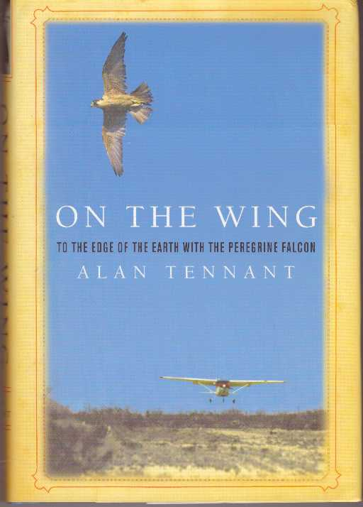 ON THE WING; To the Edge of the Earth with the Peregrine Falcon. Alan Tennant.