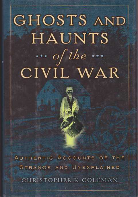 GHOSTS AND HAUNTS OF THE CIVIL WAR.; Authentic Accounts of the Strange and Unexplained. Christopher K. Coleman.