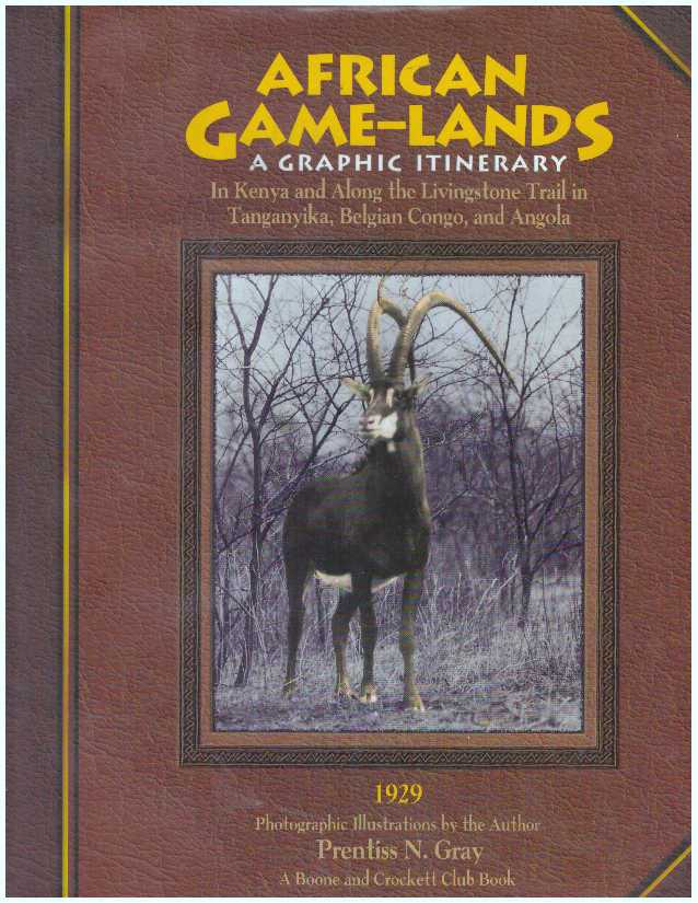 AFRICAN GAME-LANDS; A Graphic Itinerary In Kenya and Along the Livingstone Trail in Tanganyika, Belgian Congo, and Angola 1929. Prentiss N. Gray.
