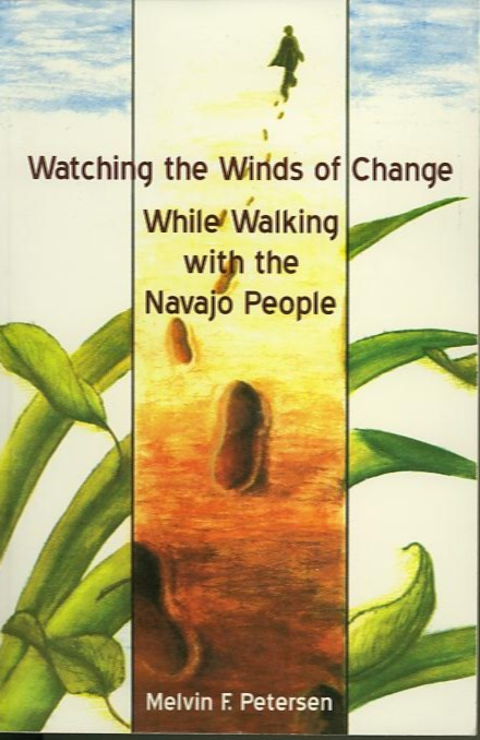 WATCHING THE WINDS OF CHANGE WHILE WALKING WITH THE NAVAJO PEOPLE. Melvin F. Petersen.