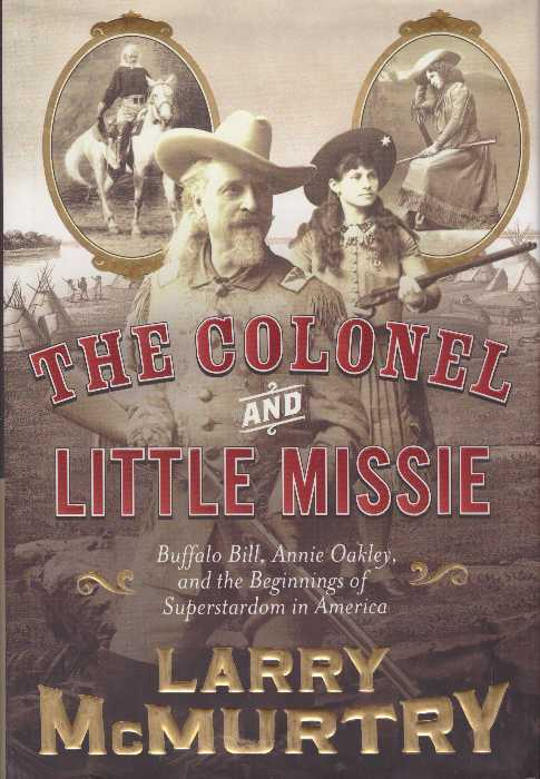 THE COLONEL AND LITTLE MISSIE; Buffalo, Bill, Annie Oakley, and the Beginnings of Superstardom in America. Larry McMurtry.
