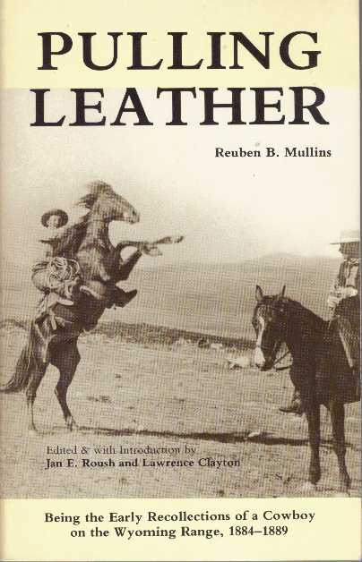 PULLING LEATHER; Being the Early Recollections of a Cowboy on the Wyoming Range, 1884-1889. Reuben B. Mullins, edited, Jan E. Roush, Lawrence Clayton.