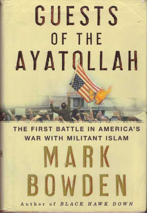 GUESTS OF THE AYATOLLAH; The First Battle in America's War with Militant Islam. Mark Bowden.