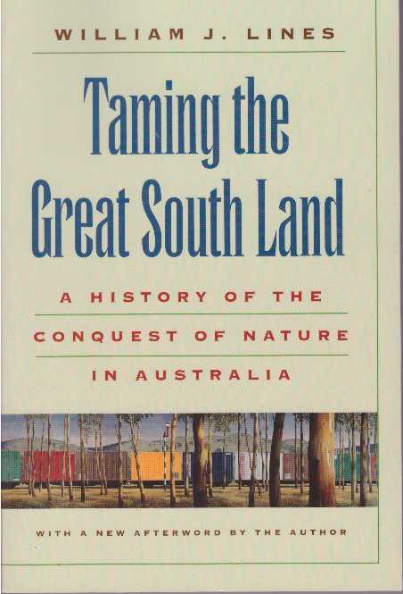 TAMING THE GREAT SOUTH LAND; A History of the Conquest of Nature in Australia. William J. Lines.
