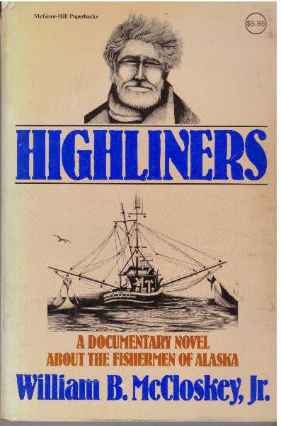 HIGHLINERS; A Documentary Novel About The Fishermen Of Alaska. William B. McCloskey Jr.
