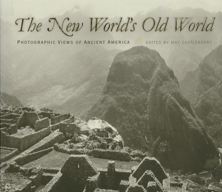 THE NEW WORLD'S OLD WORLD; Photographic Views of Ancient America. May Castleberry.