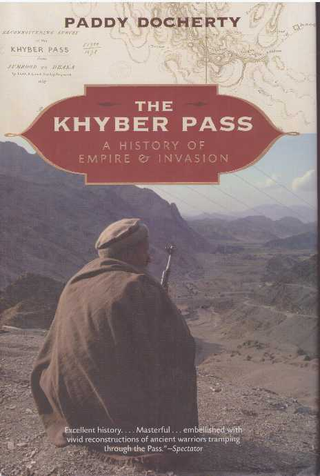 THE KHYBER PASS; A History of Empire & Invasion. Paddy Docherty.