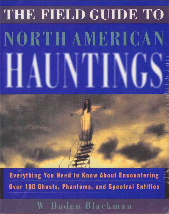 THE FIELD GUIDE TO NORTH AMERICAN HAUNTINGS; Everything You Need to Know About Encountering Over 100 Ghosts, Phantoms, and Spectral Entities. W. Haden Blackman.