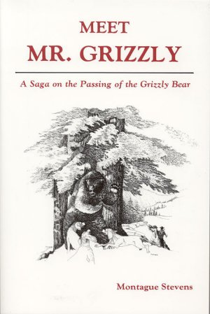 MEET MR. GRIZZLY.; A Saga on the Passing of the Grizzly Bear. Montague Stevens.