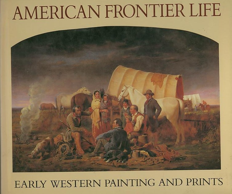 AMERICAN FRONTIER LIFE; Early Western Painting and Prints. Alan Axelrod.