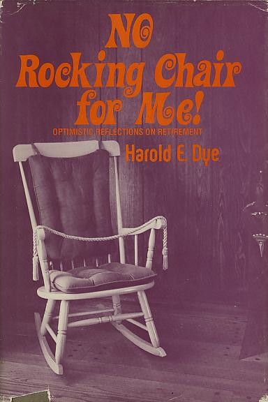NO ROCKING CHAIR FOR ME!; Optimistic Reflections on Retirement. Harold E. Dye.