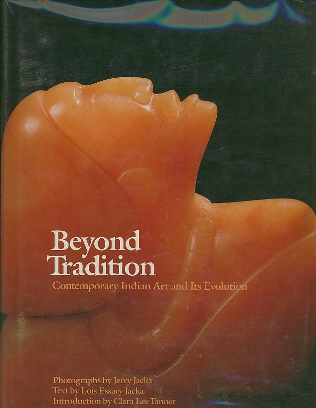 BEYOND TRADITION; Contemporary Indian Art and Its Evolution. Lois Essary Jacka.