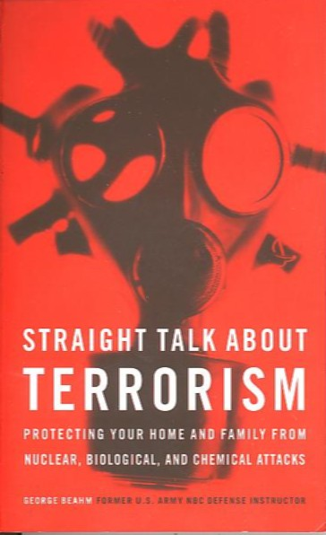 STRAIGHT TALK ABOUT TERRORISM; Protecting Your Home and Family from Nuclear, Biological, and Chemical Attacks. George Beahm, former U. S. Army NBC Defence Instructor.