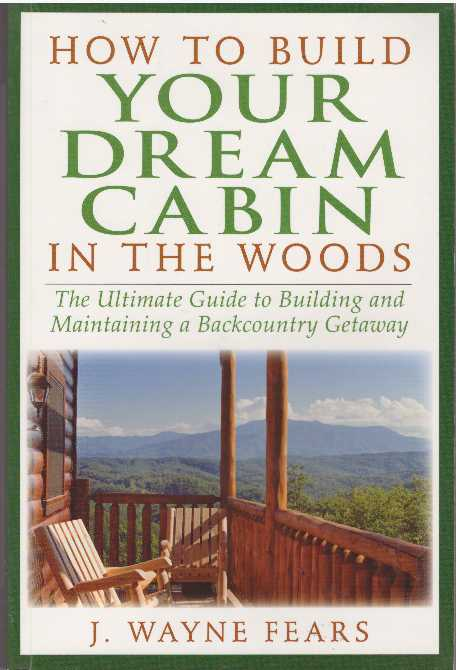 HOW TO BUILD YOUR DREAM CABIN IN THE WOODS; The Ultimate Guide to Building and Maintaining a Backcountry Getaway. J. Wayne Fears.