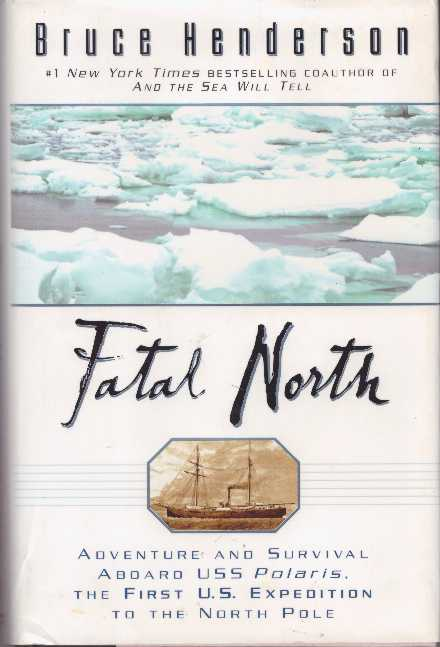 FATAL NORTH; Adventure and Survival Aboard USS Polaris, the First U.S. Expedition to the North Pole. Bruce Henderson.