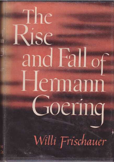 THE RISE AND FALL OF HERMANN GOERING. Willi Frischauer.