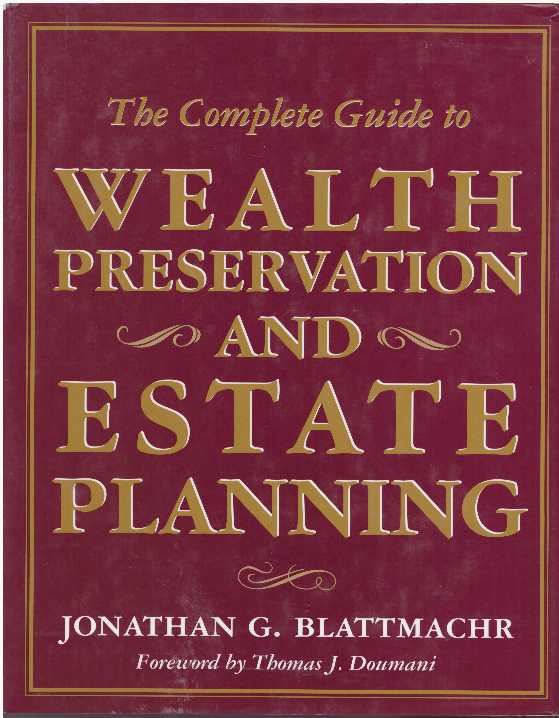 THE COMPLETE GUIDE TO WEALTH PRESERVATION AND ESTATE PLANNING. Jonathan G. Blattmachr.