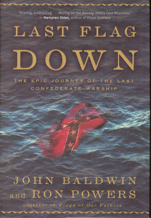 LAST FLAG DOWN; The Epic Journey of the Last Confederate Warship. John Baldwin, Ron Powers.