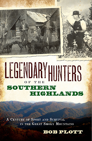 LEGENDARY HUNTERS OF THE SOUTHERN HIGHLANDS; A Century of Sport and Survival in the Great Smoky Mountains. Bob Plott.