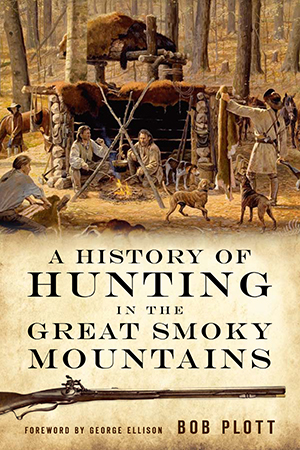 A HISTORY OF HUNTING IN THE GREAT SMOKY MOUNTAINS; A Century of Sport and Survival in the Great Smoky Mountains. Bob Plott.