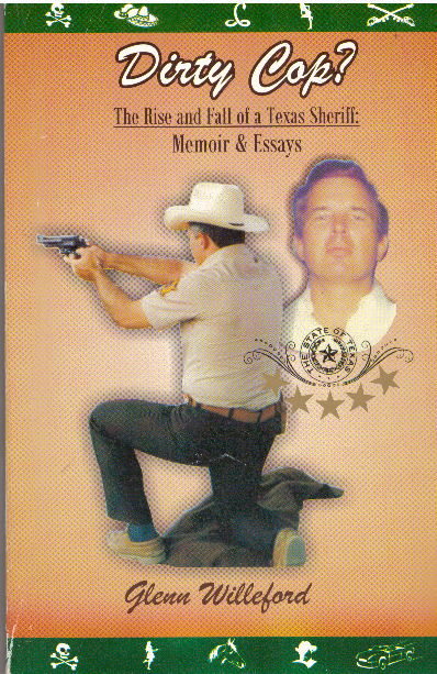 DIRTY COP?; The Rise and Fall of a Texas Sheriff: Memoir & Essays. Glenn Willeford.
