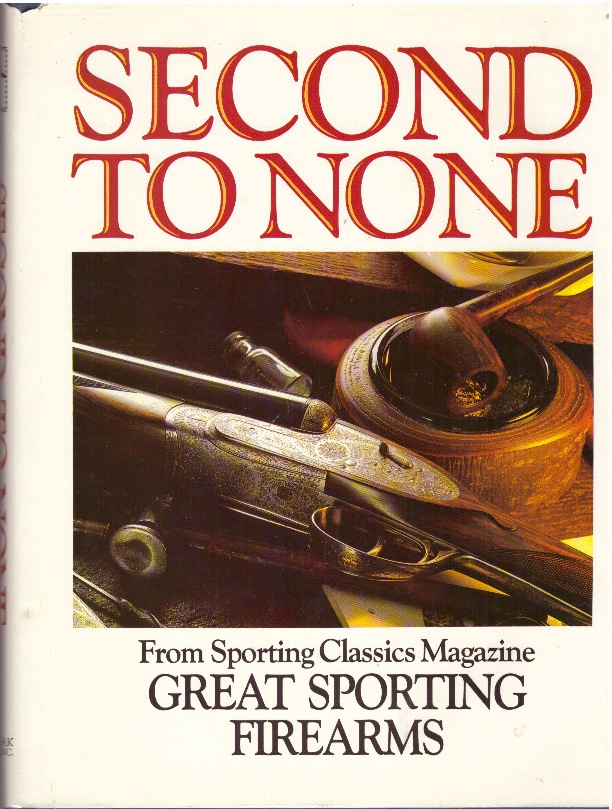 SECOND TO NONE; From Sporting Classics Magazine, Great Sporting Firearms. John Culler, Chuck Wechsler.