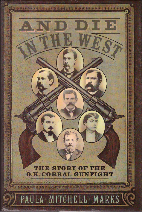 AND DIE IN THE WEST; The Story of the O.K. Corral Gunfight. Paula Mitchell Marks.