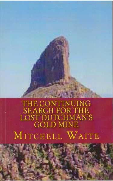 THE CONTINUING SEARCH FOR THE LOST DUTCHMAN'S GOLD MINE. Mitchell Waite.