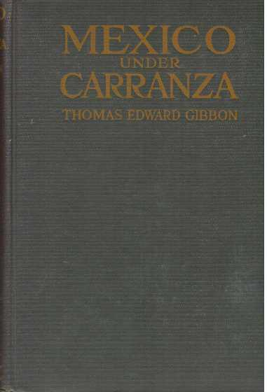 MEXICO UNDER CARRANZA; A Lawyer's Indictment of the Crowning Infamy of Four Hundred Years of Misrule. Thomas Edward Gibbon.