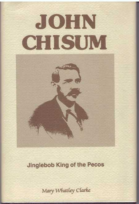 JOHN CHISUM; Jinglebob King of the Pecos. Mary Whatley Clarke.