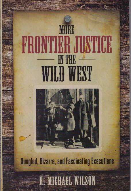 MORE FRONTIER JUSTICE IN THE WILD WEST; Bungles, Bizarre, and Fascinating Executions. R. Michael Wilson.