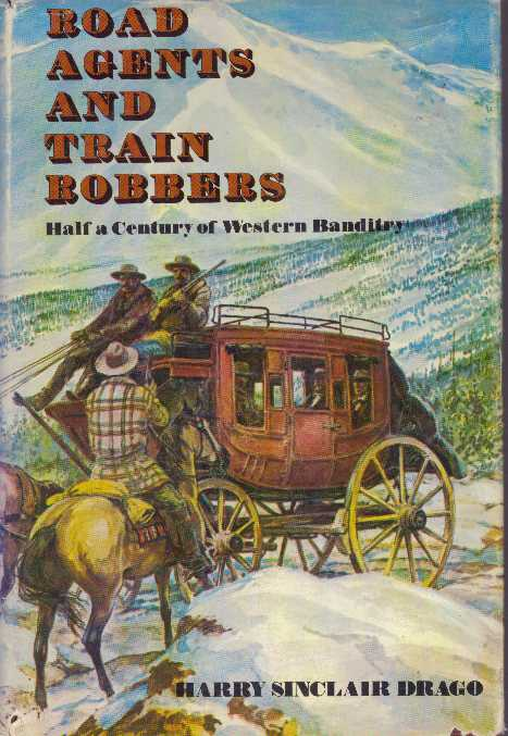 ROAD AGENTS AND TRAIN ROBBERS.; Half A Century of Western Banditry. Harry Sinclair Drago.