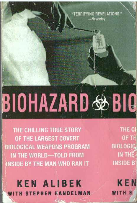 BIOHAZARD; The Chilling True Story of the Largest Covert Biological Weapons Program in the World - Told from the Inside by the Man who Ran it. Ken Alibek, Stephen Handelman.