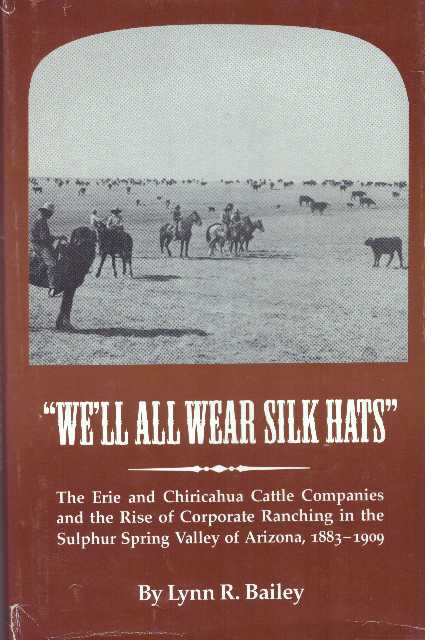 """""""WE'LL ALL WEAR SILK HATS""""; The Erie and Chiricahua Cattle Companies and the Rise of Corporate Ranching in the Sulphur Spring Valle of Arizona, 1883-1909. Lynn R. Bailey."""