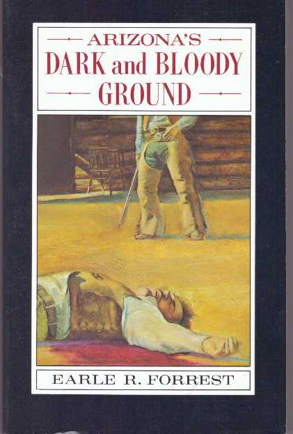 ARIZONA'S DARK AND BLOODY GROUND. Earle R. Forrest.