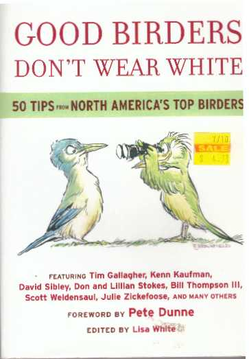 GOOD BIRDERS DON'T WEAR WHITE; 50 Tips from North America's Top Birders. Lisa White.