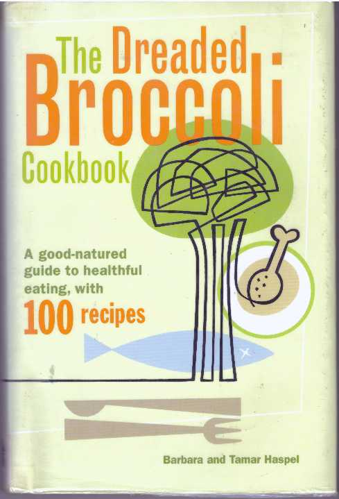 THE DREADED BROCCOLI COOKBOOK; A good-natured guide to healthful eating, with 100 recipes. Barbara and Tamar Haspel.