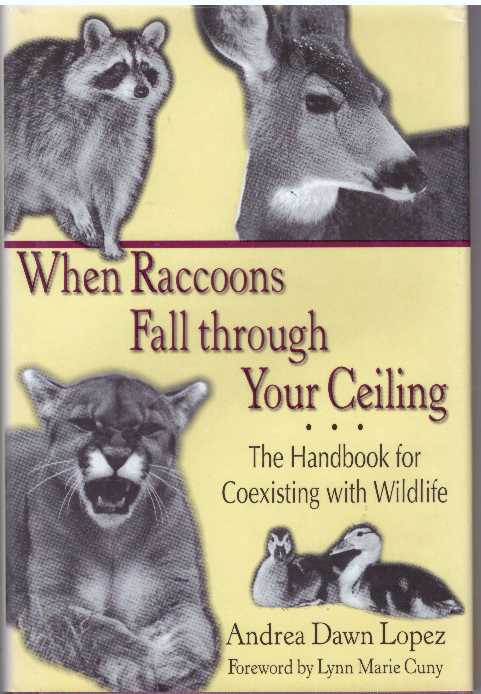 WHEN RACCOONS FALL THROUGH YOUR CEILING; The Handbook for Coexisting with Wildlife. Andrea Dawn Lopez.