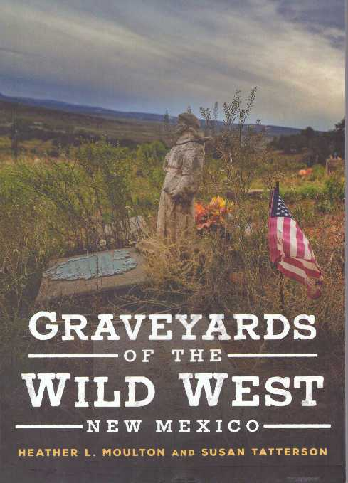 GRAVEYARDS OF THE WILD WEST: NEW MEXICO. Heather L. Moulton, Susan Tatterson.