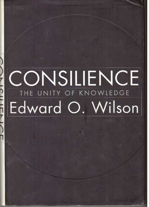 CONSILIENCE; The Unity of Knowledge. Edward O. Wilson.