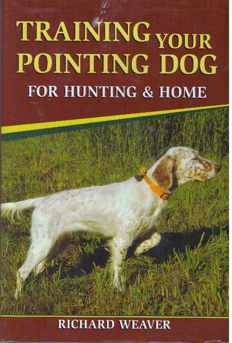 TRAINING YOUR POINTING DOG FOR HUNTING & HOME. Richard Weaver.