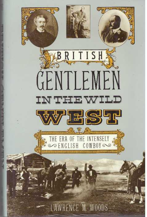 BRITISH GENTLEMEN IN THE WILD WEST; The Era of the Intensely English Cowboy. Lawrence M. Woods.