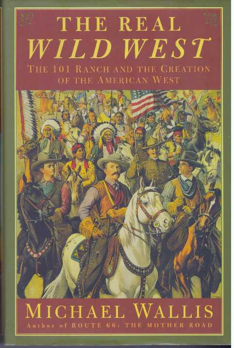 THE REAL WILD WEST; The 101 Ranch and the Creaton of the American West. Michael Wallis.