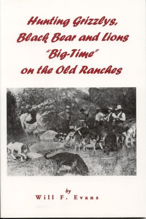 "HUNTING GRIZZLYS, BLACK BEAR AND LIONS ""BIG-TIME"" ON THE OLD RANCHES. Will F. Evans."
