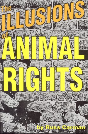 THE ILLUSIONS OF ANIMAL RIGHTS. Russ Carman.
